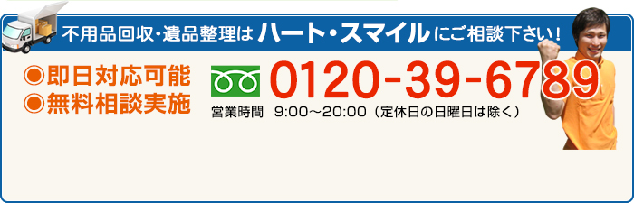 不用品回収・遺品整理はハート・スマイルにご相談下さい!即日対応可能 無料相談実施 0120-39-6789
